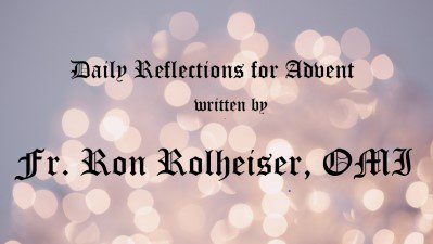 Daily Reflections for Advent Written by Fr  Ron Rolheiser, OMI – OMIUSA